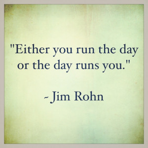 """Either you run the day or the day runs you."""" ~ Jim Rohn"""