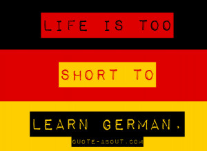 Life is too short to learn German – Oscar Wilde