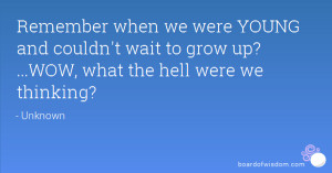 ... and couldn't wait to grow up? ...WOW, what the hell were we thinking