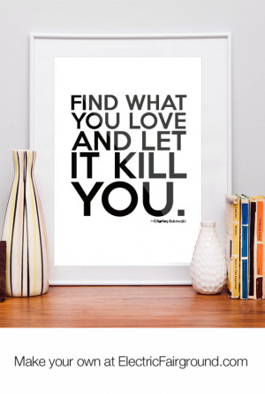 My dear, Find what you love and let it kill you. Let it drain you of ...