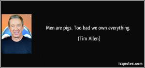 Men are pigs. Too bad we own everything. - Tim Allen