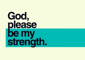 God, please be my strength.