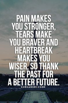 Pain makes you stronger, tears make you braver and heartbreak makes ...