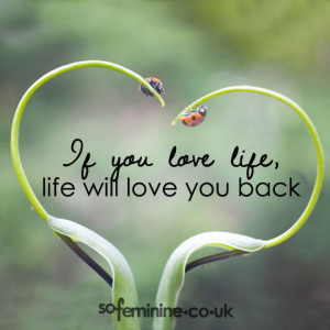 if you love life life will love you back