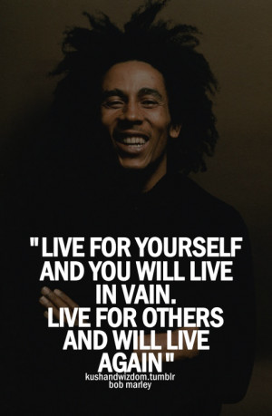 Live for yourself and you will live in vain. Live for others and will ...