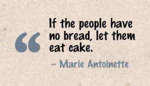 ... bread, let them eat cake. - Marie Antoinette in the French Revolution