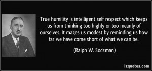 is intelligent self respect which keeps us from thinking too highly ...