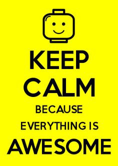 KEEP CALM BECAUSE EVERYTHING IS AWESOME - This song will be stuck in ...