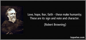 Love, hope, fear, faith - these make humanity; These are its sign and ...
