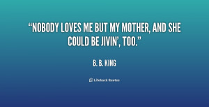 Nobody Likes Me Quotes B.-b.-king-nobody-loves-me