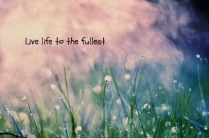 live life to the fullest, inspirational quotes