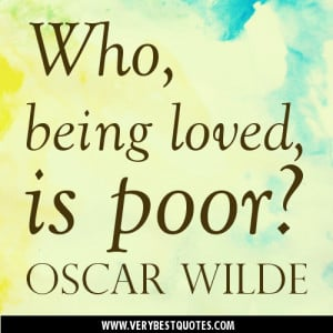 Love Quotes – Who, being loved, is poor. Oscar Wilde