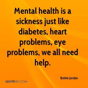 Mental health is a sickness just like diabetes, heart problems, eye ...