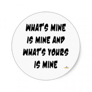mine is mine what s yours is mine and what s ours is mine too who can ...