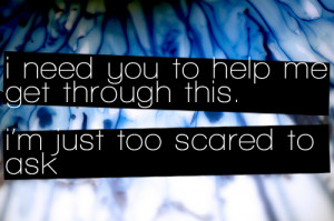 need you to help me get through this, I'm just too scared to ask ...