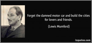 ... motor car and build the cities for lovers and friends. - Lewis Mumford