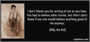 don't blame you for writing of me as you have. You had to believe ...