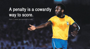 ... brazil world cup 2014 A penalty is a cowardly way to score. - Pele