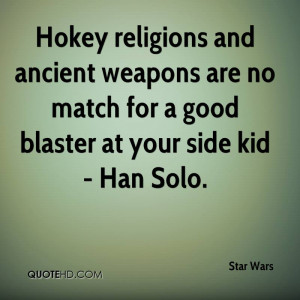 ... weapons are no match for a good blaster at your side kid - Han Solo