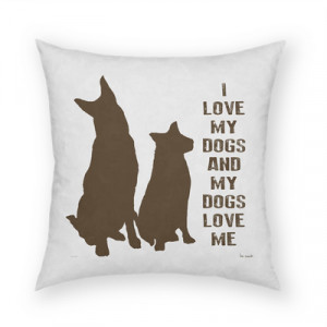 Dog Quotes on Pillows: I love my dogs and my dogs love me