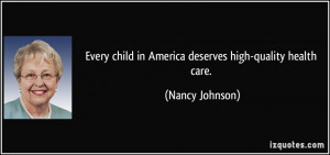 ... child in America deserves high-quality health care. - Nancy Johnson