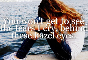 You won't get to see the tears i cry, behind these hazel eyes.