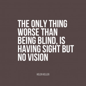... than being blind is having sight but no vision."