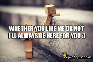 Whether You Like Me Or Not I'll Always Be Here For You :)