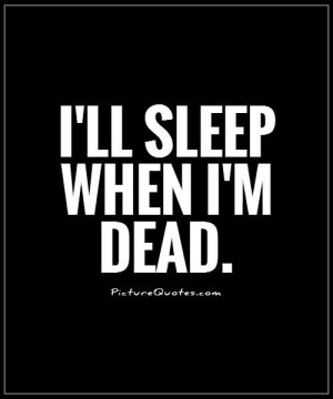 ll sleep when i'm dead Picture Quote #1