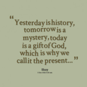Quotes Picture: yesterday is history, tomorrow is a mystery, today is ...