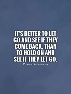 It's better to let go and see if they come back, than to hold on and ...