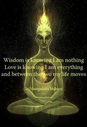 Wisdom is knowing I am nothing, Love is knowing I am everything,and ...