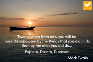 Twenty years from now you will be more disappointed by the things you ...