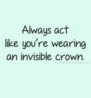 always act like you are wearing an invisible crown
