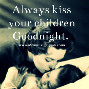 My mom did religiously. Never went to bed without a kiss and hug and ...