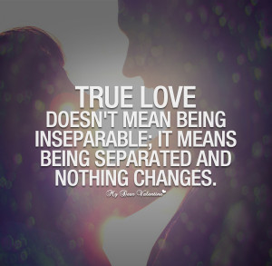True Love Quotes - True love doesn't mean being inseparable
