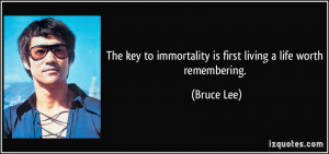 ... to immortality is first living a life worth remembering. - Bruce Lee