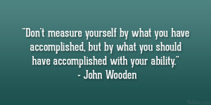 """... you should have accomplished with your ability."""" – John Wooden"""