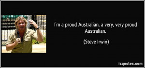 proud Australian, a very, very proud Australian. - Steve Irwin