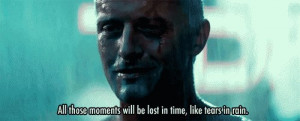 ... moments will be lost in time like tears in rain - Blade Runner (1982
