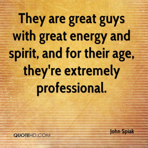 They are great guys with great energy and spirit, and for their age ...
