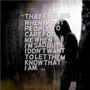 Quotes Picture: that feeling when i want people to care for me when i ...