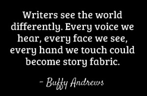 Writers see the world differently. Every voice we hear, every
