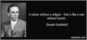 ... religion - that is like a man without breath. - Joseph Goebbels