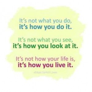 ... how you look at it. It's not how your life is, it's how you live it