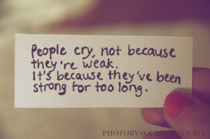 People cry, not because they're weak. It's because they've been ...