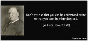 ... , write so that you can't be misunderstood. - William Howard Taft