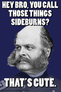 Sideburns as we know them are named after the Civil War general ...