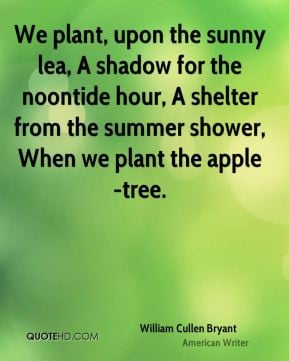 william cullen bryant quote we plant upon the sunny lea a shadow for t