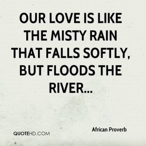 Our love is like the misty rain that falls softly, but floods the ...